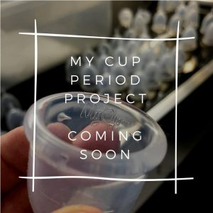 My Cup Period Project…. Coming Soon!